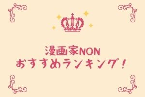 漫画家NONのおすすめ作品ランキング!元アイドルが描く漫画がスゴイ!