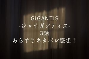 「GIGANTIS-ジャイガンティス-」3話あらすじネタバレ感想!