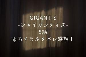 「GIGANTIS-ジャイガンティス-」5話あらすじネタバレ感想!
